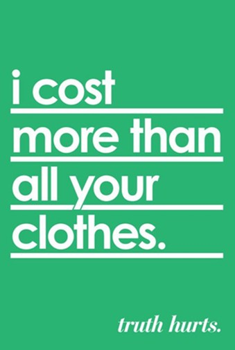 I cost more than all your clothes. Truth hurts.