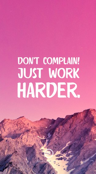 Don't complain! Just work harder
